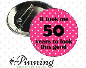"Fiftieth Birthday Button ""It took me 50 years to look this good"" Pinback Button Pin Fifty Years Old Birthday Badge"