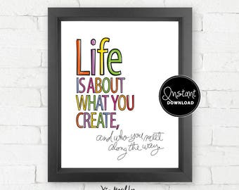 Instant Download / Printable – Life is About What You Create, and who you meet along the way. | typography quote, fun wall art, dorm decor