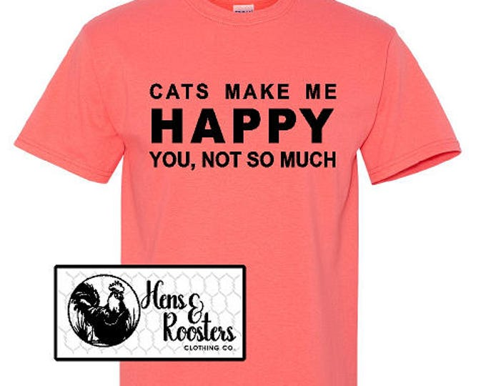 Cats Make Me Happy, You Not So Much T-Shirt; Cat Lover TShirt; Cats Shirt; Cat Lover Gift; Cat Tee - Up to a 5X - (G2000) #1373