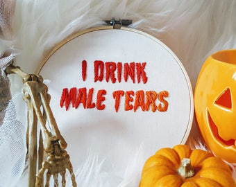 I Drink Male Tears Embroidery Hoop - Framed Wall Art, Gift, Present, Retro , Femanist, Halloween