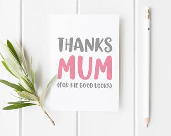 Thanks Mum For The Good Looks, Mother's Day Card, Thanks Mom Funny Mother's Day Card, Card For Mum, Handmade Mothers Day Card For Mom