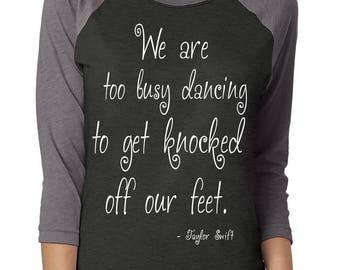 "Taylor Swift ""We are too busy dancing to get knocked off our feet"" T-Shirt - *PREMIUM QUALITY* Vinyl Pressed 3/4 Next LeveL Baseball Tee"
