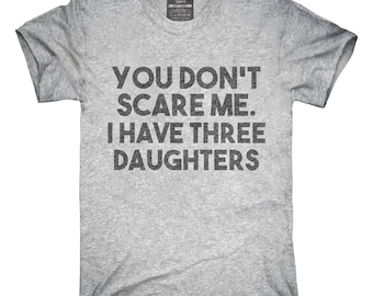 You Don't Scare Me I Have Three Daughters - Funny Gift for Dad Mom T-Shirt, Hoodie, Tank Top, Gifts