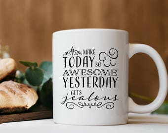 Make today so awesome yesterday gets jealous, coffee mug, quote mug, mugs with sayings,