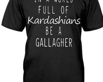Shameless shirt- In a world full of Kardashians  be a Gallagher.