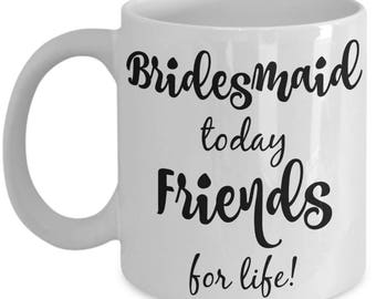 Bridesmaid Cups - Bridesmaid Today Friends For Life Mug - Bridesmaid Gifts - 11 oz Bridesmaid Cups - Bridal Party Gifts Coffee Mugs Keepsake