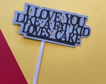 I Love You Like A Fat Kid Loves Cake - cake topper