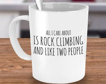 Rock Climbing Mug - All I Care About Is Rock Climbing and Like Two People - Funny Rock Climber Gift