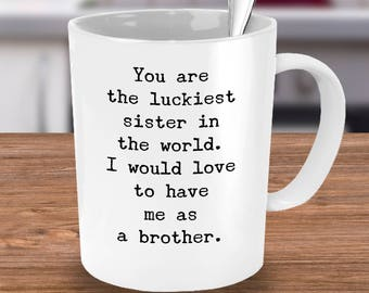 Luckiest Sister Mug - Sarcastic Gift from Sister or Brother-You're the Luckiest Sis in the World-I Would Love To Have Me As A Sister/Brother