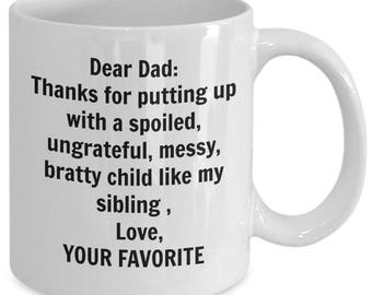 Funny Father's day mug -Dear Dad thanks for putting up with a spoiled, ungrateful, messy, bratty child like my sibling, love your favorite