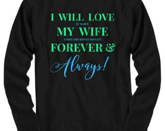 Fun T-shirt for HIM! Long Sleeve! Trick Wording! I Will Love It When My Wife Loses The Honey-Do List Forever & Always! 6 Colors!!