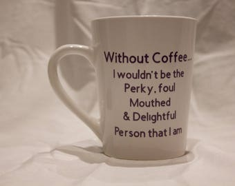 Without Coffee...I wouldn't be the Perky, Foul Mouthed & Delightful Person that I Am Coffee Mug