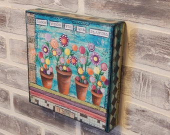 Cute Flower Mixed Media Canvas..Bloom Where You Are Planted..Original Mixed Media..Garden Art..Whimsical Art..Whimsical Mixed Media..Flowers