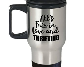 Thrifting Travel Mug - All's Fair in Love and Thrifting - Thrift Store Mugs Junk Junking Coffee Cup Gift
