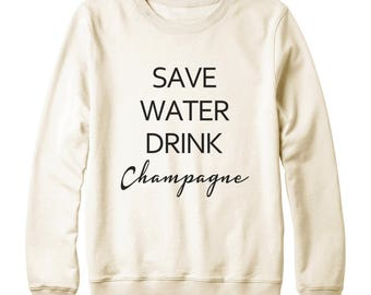 Save Water Drink Champagne Shirt Fashion Shirt Funny Shirt Slogan Shirt Gifts Party Shirt Oversized Jumper Sweatshirt Women Sweatshirt Men