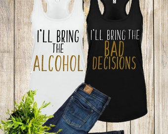 I'll Bring the Alcohol - I'll Bring The Bad Decisions - Tight Fitting -  Bachelorette Tank - Bachelorette Party - Bridesmaid Gift