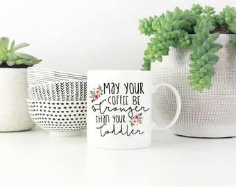 May Your Coffee Be Stronger Than Your Toddler Mug, Mom Life Mug, Gift for Mom, Mom Mug, New Mom, Coffee Mug, Coffee Mug, Funny Mug, Gift