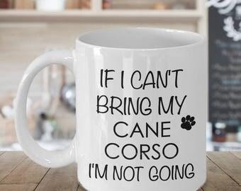 Cane Corso Gifts Cane Corso Mug If I Can't Bring My Cane Corso I'm Not Going Funny Coffee Mug Ceramic Tea Cup Cane Corso Mom Cane Corso Dad