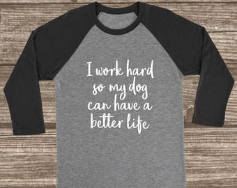 I Work Hard So My Dog Can Have A Better Life 3/4 Sleeve T-shirt - Funny Dog Mom Shirt - Fur Mom Shirt - Animal Lover Gift - Dog T-shirts