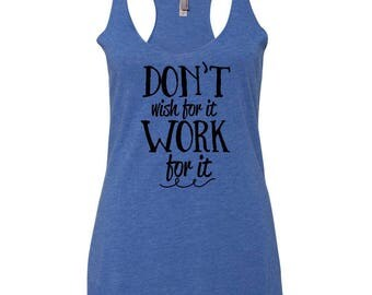 Don't Wish For It, Work For It Ladies Racerback Tank Top~ Inspirational Tank Top