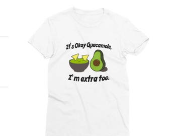Its Okay Guacamole, Im extra too Shirt