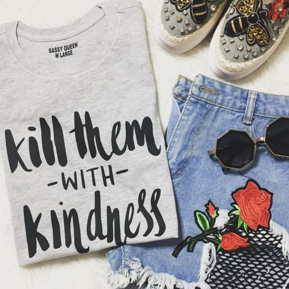 Kill Them With Kindness/ Statement Tee / Graphic Tee / Statement Tshirt / Graphic Tshirt / t SHIRT