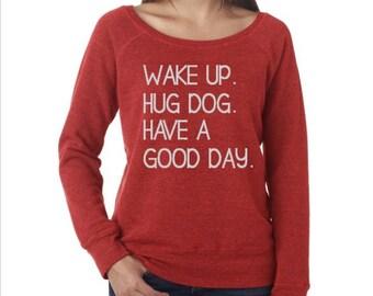 Wake Up. Hug Dog. Have A Good Day Sweatshirt//Cute Sweatshirt//Off the Shouler Sweatshirt//Comfy Sweatshirt//Extra Soft Sweatshirt