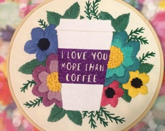 I Love You More Than Coffee -  Glittery Floral Hand Embroidered Quote Hoop Art