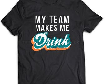MIAMI DOLPHINS | My Team Makes Me Drink | Sports T-Shirts