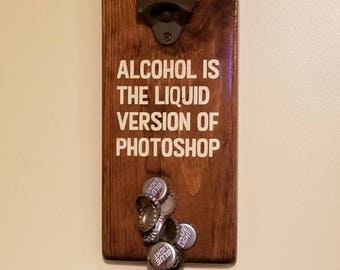 Alcohol is the liquid version of Photoshop magnetic bottle opener/ customization available