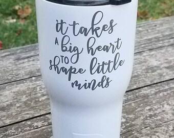 Teacher / It Takes a Big Heart To Shape Little Minds / RTIC Tumbler 20 oz, 30 oz