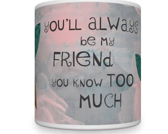 Friend Mug. Best Friend Mug. BFF Mug. You'll Always Be My Friend - You Know Too Much!