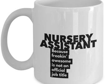 Nursery Assistant because freakin' awesome is not an official job title - Unique Gift Coffee Mug
