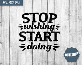 Stop wishing, start doing svg cut files, motivational cut file, cricut, silhouette, commercial use, boss quote inspiration svg cut file