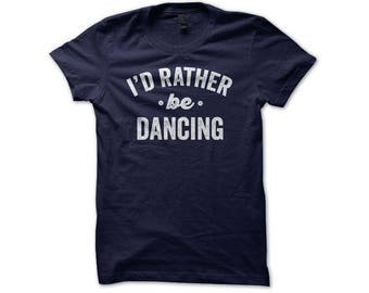 Dance Shirts - I'd Rather Be Dancing - Ballet Shirt - Ballerina Shirts - Dance Life Shirts - Dance Mom Shirt - Ballet Pointe - Gifts For Her