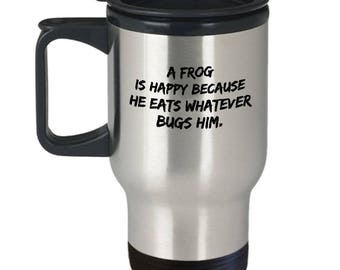 Frog Travel Cup - Funny Frog Cup - Funny Frog Gift - Funny Frog Coffee Mug - A Frog Is Happy Because He Eats Whatever Bugs Him