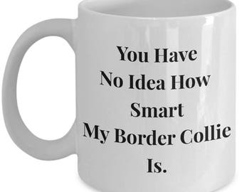"""Unique Gift Idea for Border Collie Owner - 11 or 15 oz Mug!  """"You Have No Idea How Smart My Border Collie Is."""" - Ceramic"""