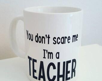 You dont scare me Im a Teacher - Teachers humour mug