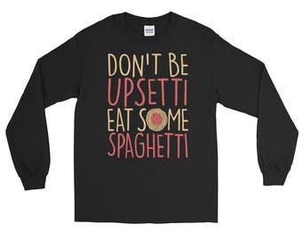 Don't Be Upsetti Eat Some Spaghetti Long Sleeve T-Shirt