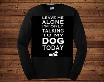 Leave me alone i'm only talking to my dog today tee shirt, funny tee shirt, long sleeve tee