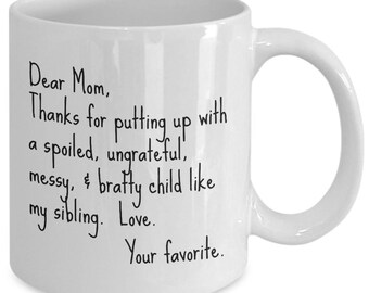 Dear Mom, Thanks for putting up with a spoiled, ungrateful, messy, & bratty child like my sibling.  Love. - Funny Coffee Mug for Gift