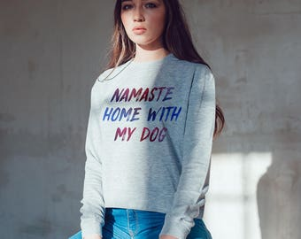 Namaste, home with my dog Sweatshirt , unisex sweatshirt, woman sweatshirt , ladies sweatshirt, dog lover , dog sweatshirt , slogan pullover
