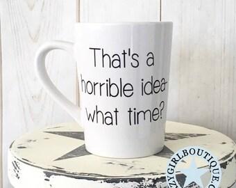 14 oz. Coffee Mug -- That's a Horrible Idea.. What Time
