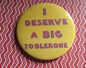 I Deserve A Big Toblerone pin badge