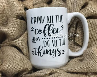 Drink all the coffee then do all the things * Mug * Coffee * Tea * 15 oz * Dishwasher Safe