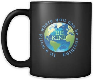 "Inspirational ""In A World Where You Can Be Anything, Be Kind"" Ceramic Coffee Mug, Be Kind to Others Coffee Mug, You Can Be Anything Be Kind"