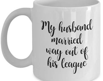 My Husband Married Way Out of His League Mug Funny Gift for Wife Fiance Coffee Cup
