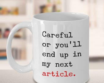 Careful or You'll End Up in My Next Article Coffee Mug - Gifts for Journalists - Reporter Mug - Novelist Gift - Funny Mugs - Sarcastic Mugs