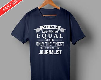 Journalist shirts - Journalist gifts -All men are created equal but only the finest become Journalist shirt for men - gift for journalist