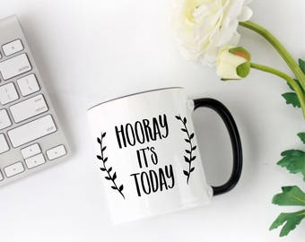 Hooray It's Today Coffee Mug, Cute Coffee Mug, Funny Coffee Mug, Coffee Mug Gift, Tea Lovers Gifts, Birthday Present, Coffee Lovers Gifts